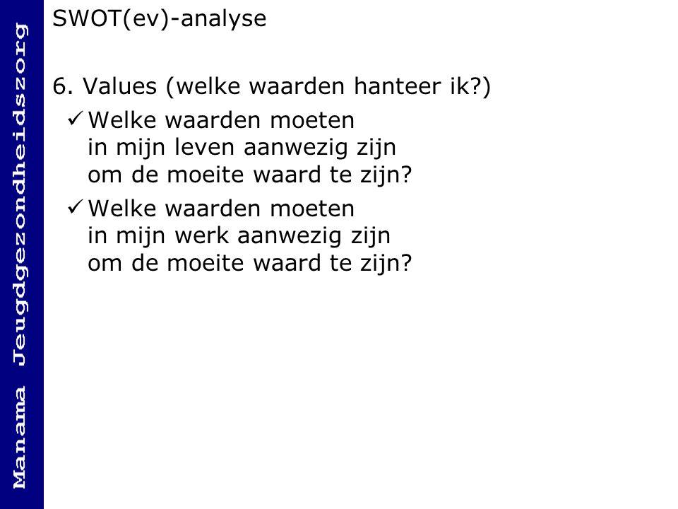 SWOT(ev)-analyse 6. Values (welke waarden hanteer ik ) Welke waarden moeten in mijn leven aanwezig zijn om de moeite waard te zijn