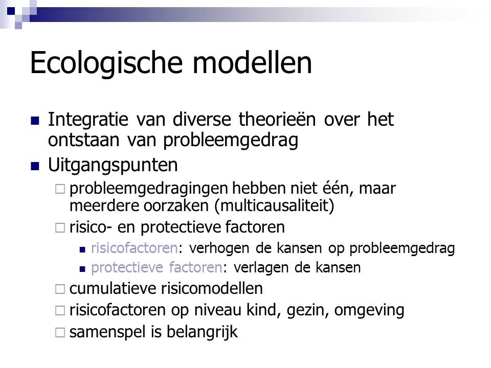 Ecologische modellen Integratie van diverse theorieën over het ontstaan van probleemgedrag. Uitgangspunten.