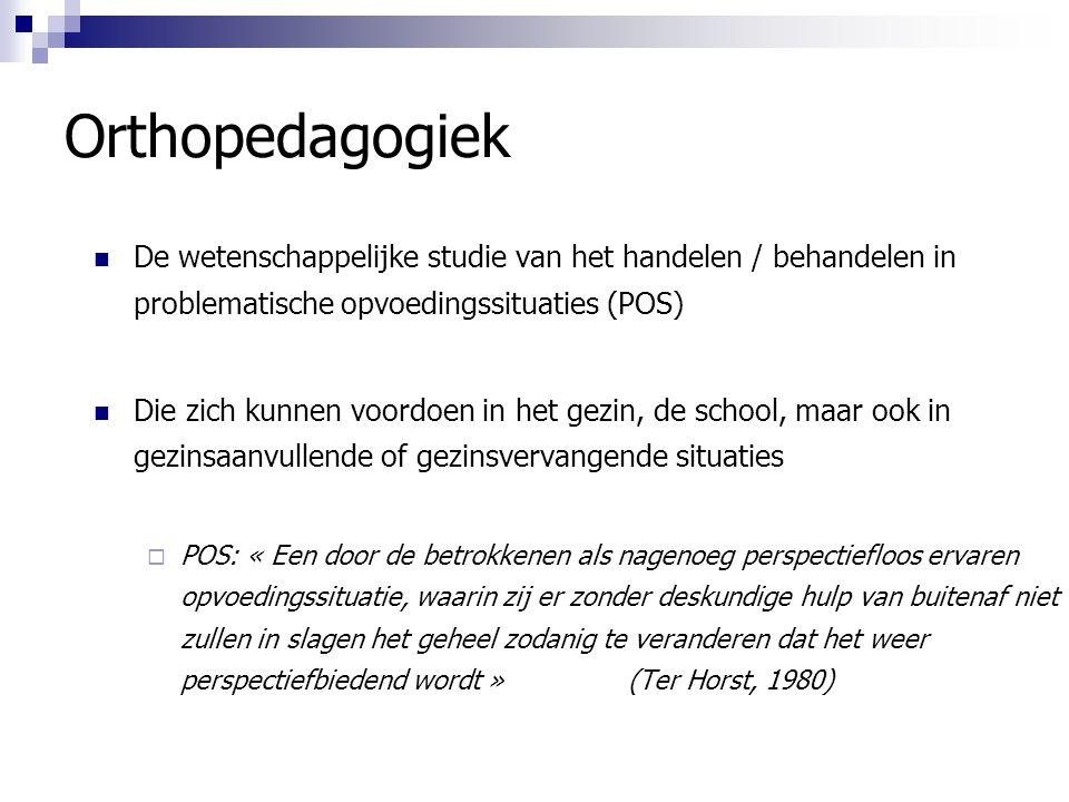Orthopedagogiek De wetenschappelijke studie van het handelen / behandelen in problematische opvoedingssituaties (POS)
