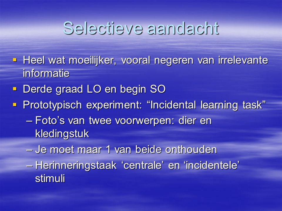 Selectieve aandacht Heel wat moeilijker, vooral negeren van irrelevante informatie. Derde graad LO en begin SO.