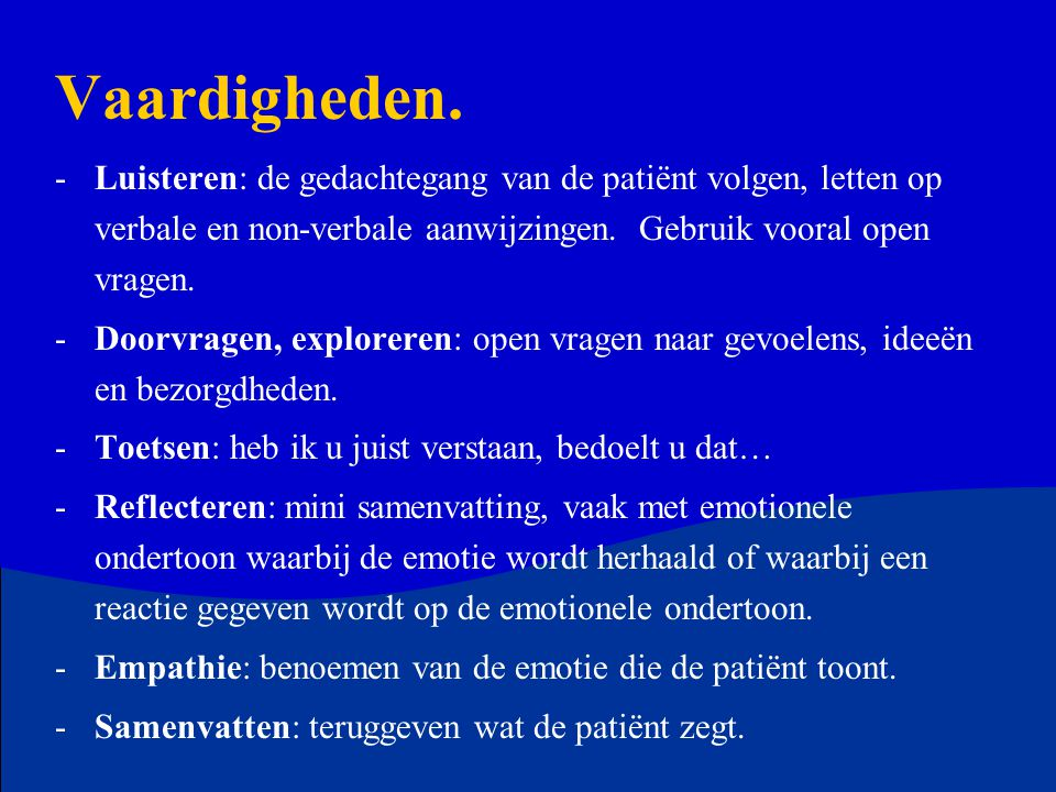 Vaardigheden. Luisteren: de gedachtegang van de patiënt volgen, letten op verbale en non-verbale aanwijzingen. Gebruik vooral open vragen.