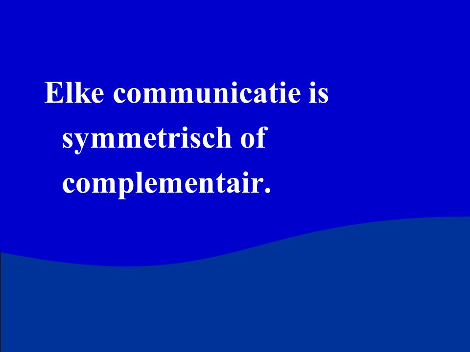 Elke communicatie is symmetrisch of complementair.
