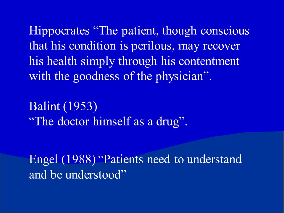 Hippocrates The patient, though conscious that his condition is perilous, may recover his health simply through his contentment with the goodness of the physician .
