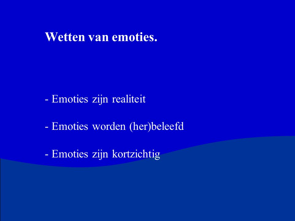 Wetten van emoties. Emoties zijn realiteit Emoties worden (her)beleefd