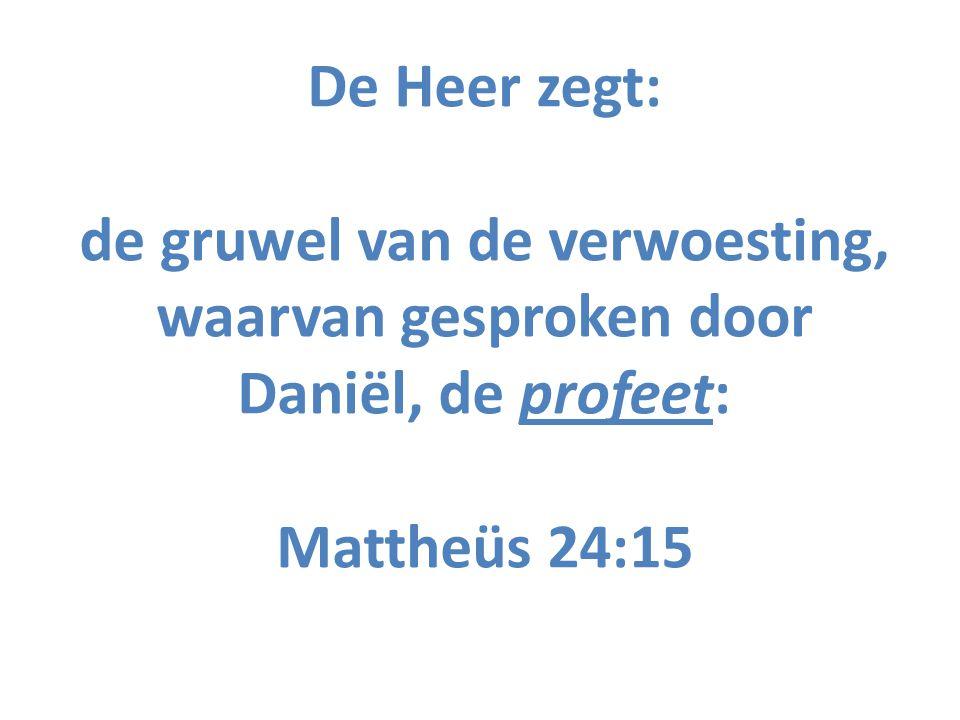 De Heer zegt: de gruwel van de verwoesting, waarvan gesproken door Daniël, de profeet: Mattheüs 24:15