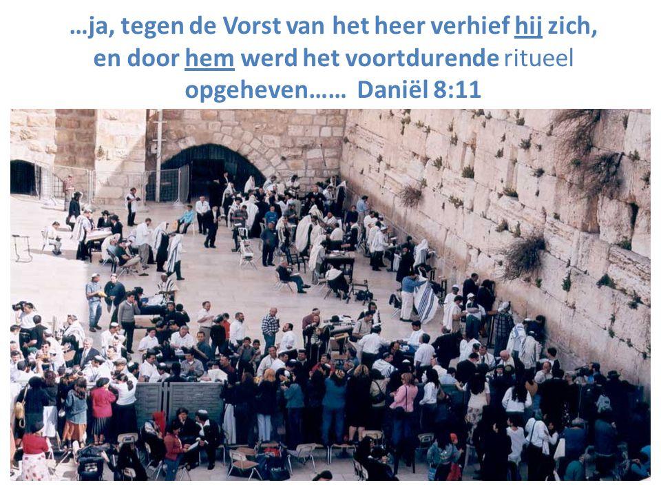 …ja, tegen de Vorst van het heer verhief hij zich, en door hem werd het voortdurende ritueel opgeheven…… Daniël 8:11