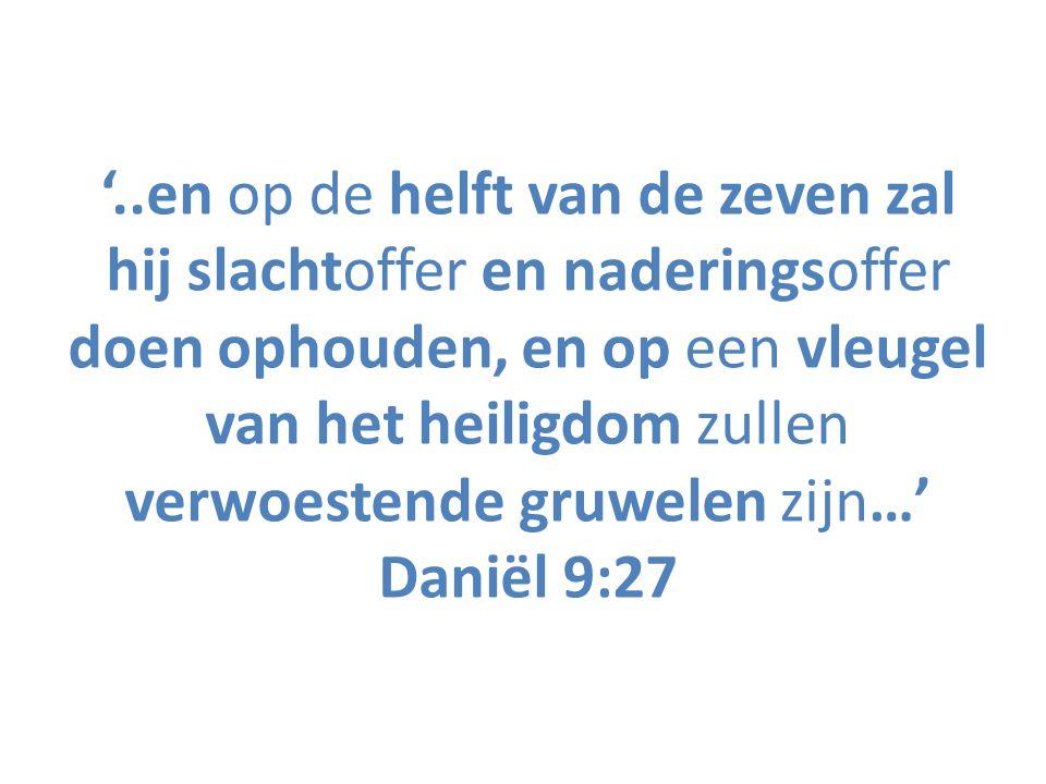 '..en op de helft van de zeven zal hij slachtoffer en naderingsoffer doen ophouden, en op een vleugel van het heiligdom zullen verwoestende gruwelen zijn…' Daniël 9:27