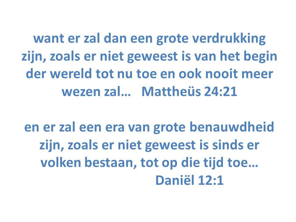want er zal dan een grote verdrukking zijn, zoals er niet geweest is van het begin der wereld tot nu toe en ook nooit meer wezen zal… Mattheüs 24:21 en er zal een era van grote benauwdheid zijn, zoals er niet geweest is sinds er volken bestaan, tot op die tijd toe… Daniël 12:1