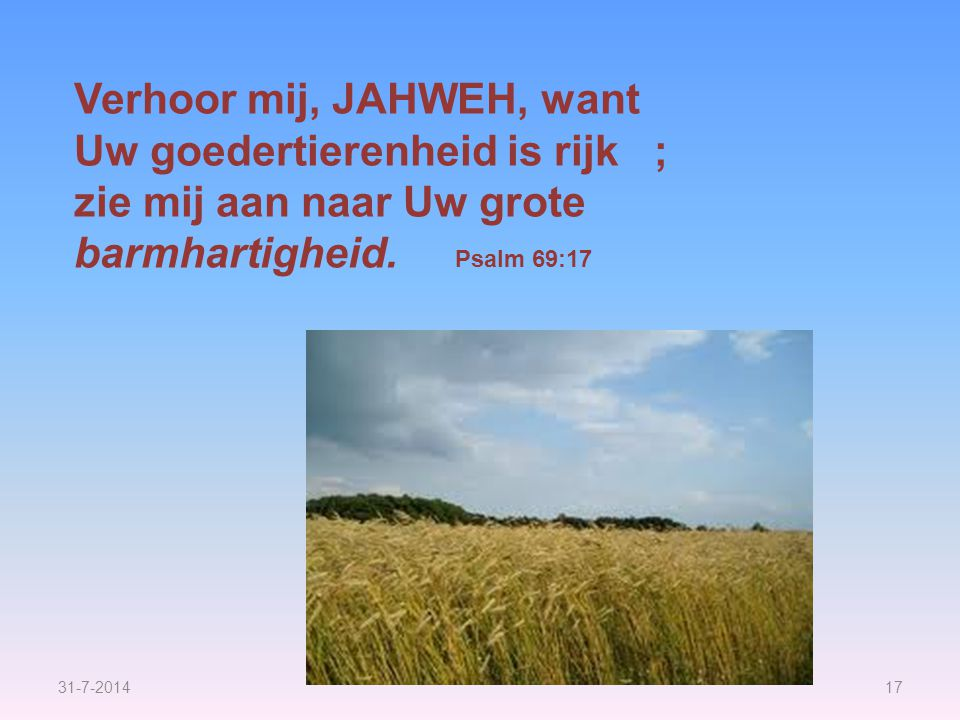 Verhoor mij, JAHWEH, want Uw goedertierenheid is rijk ;