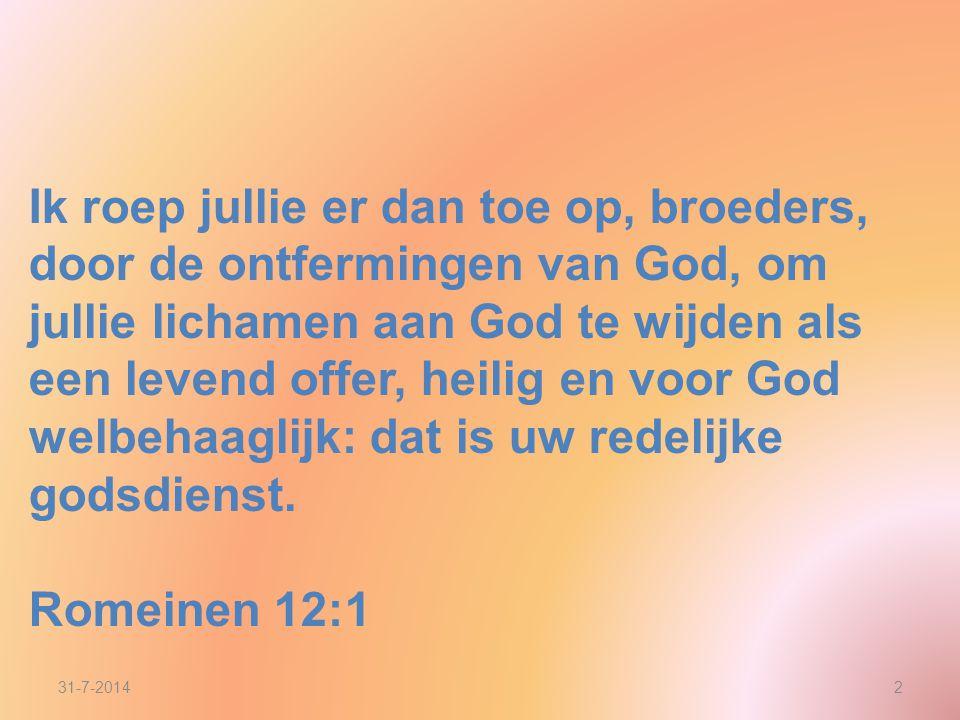 Ik roep jullie er dan toe op, broeders, door de ontfermingen van God, om jullie lichamen aan God te wijden als een levend offer, heilig en voor God welbehaaglijk: dat is uw redelijke godsdienst.