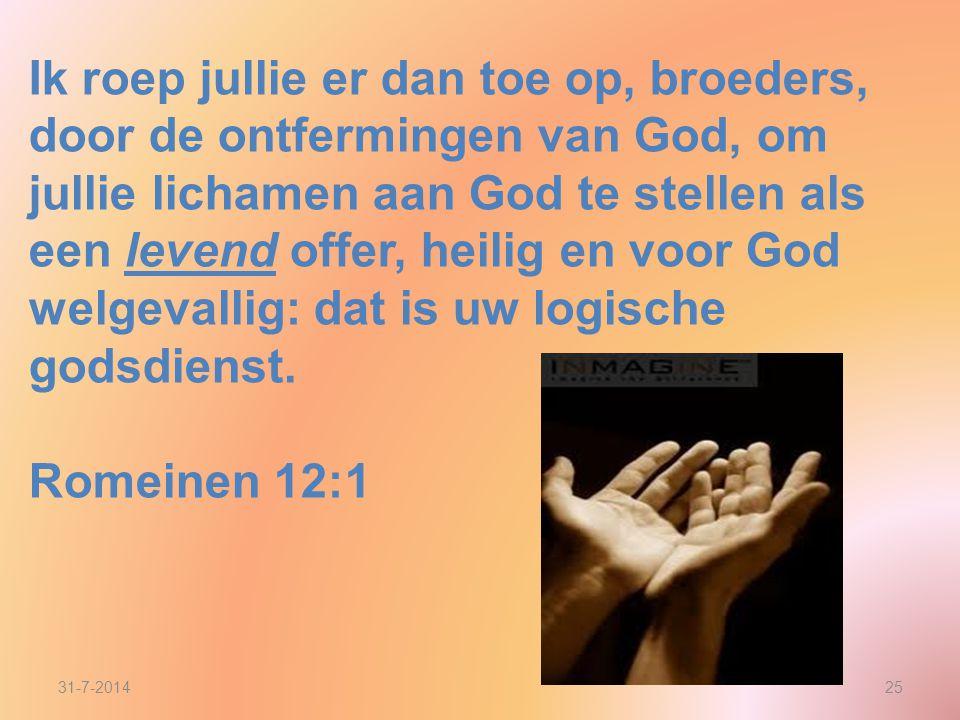 Ik roep jullie er dan toe op, broeders, door de ontfermingen van God, om jullie lichamen aan God te stellen als een levend offer, heilig en voor God welgevallig: dat is uw logische godsdienst.