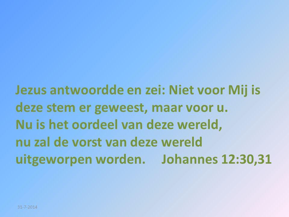Jezus antwoordde en zei: Niet voor Mij is deze stem er geweest, maar voor u. Nu is het oordeel van deze wereld, nu zal de vorst van deze wereld uitgeworpen worden. Johannes 12:30,31