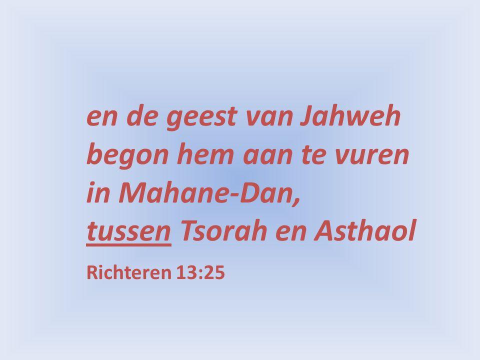 en de geest van Jahweh begon hem aan te vuren in Mahane-Dan, tussen Tsorah en Asthaol Richteren 13:25