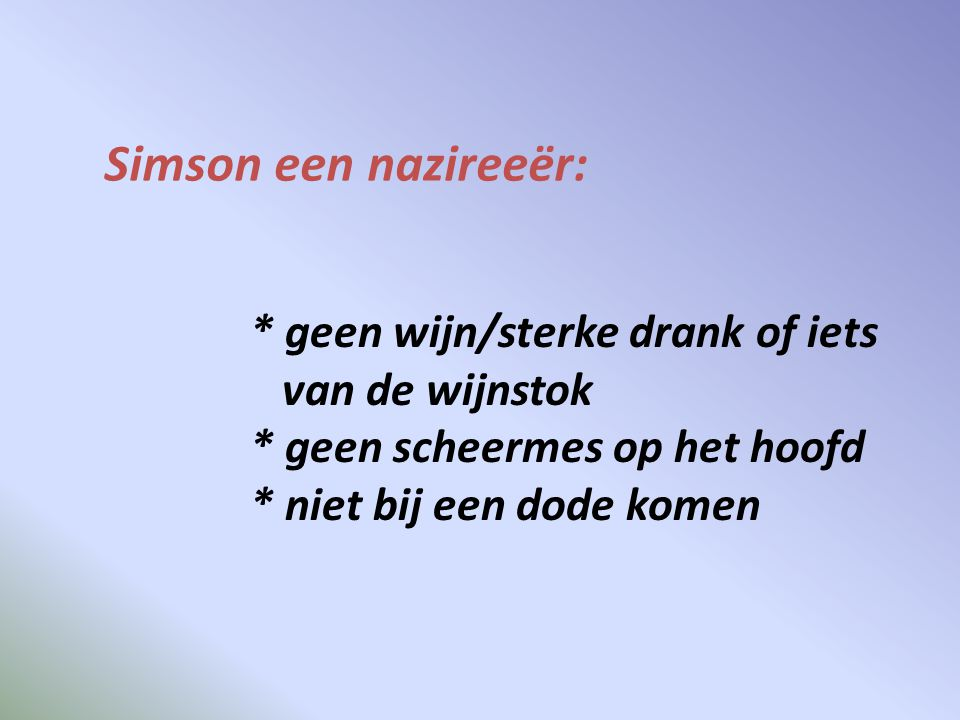 Simson een nazireeër: * geen wijn/sterke drank of iets van de wijnstok