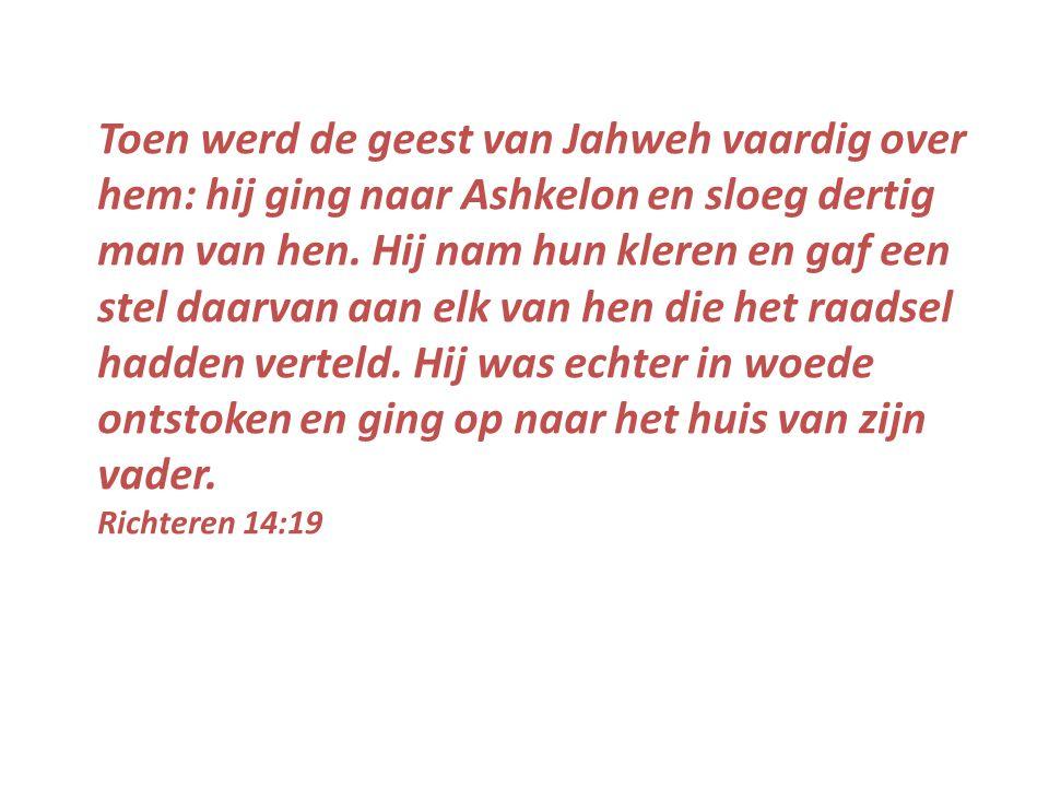 Toen werd de geest van Jahweh vaardig over hem: hij ging naar Ashkelon en sloeg dertig man van hen.