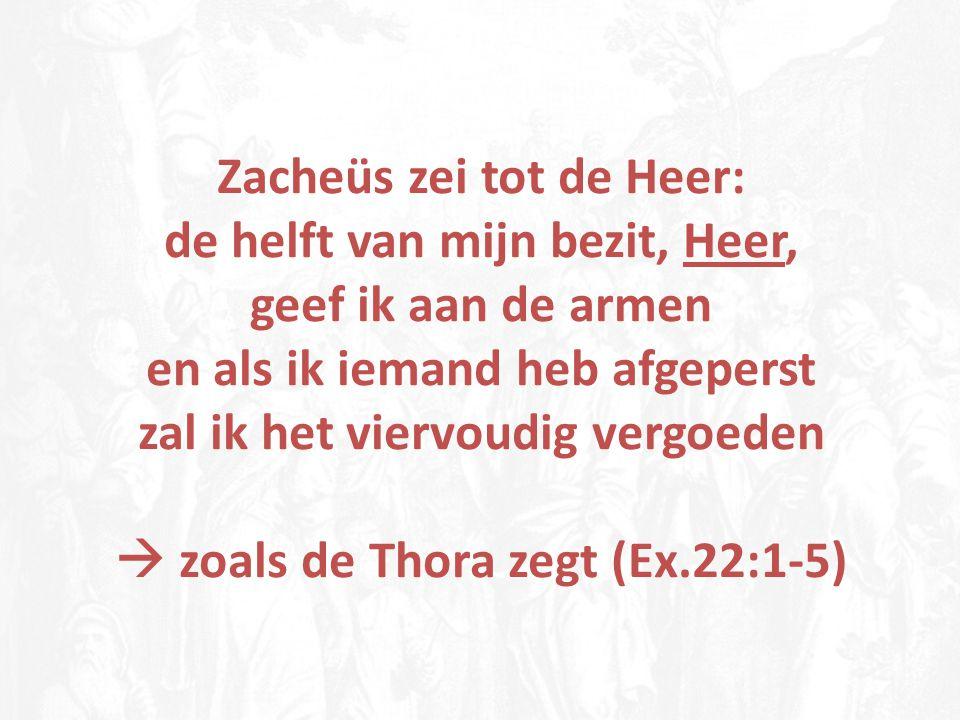 Zacheüs zei tot de Heer: de helft van mijn bezit, Heer, geef ik aan de armen en als ik iemand heb afgeperst zal ik het viervoudig vergoeden  zoals de Thora zegt (Ex.22:1-5)