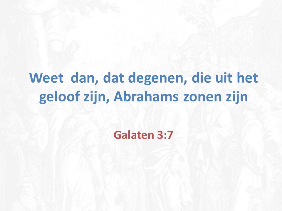 Weet dan, dat degenen, die uit het geloof zijn, Abrahams zonen zijn Galaten 3:7