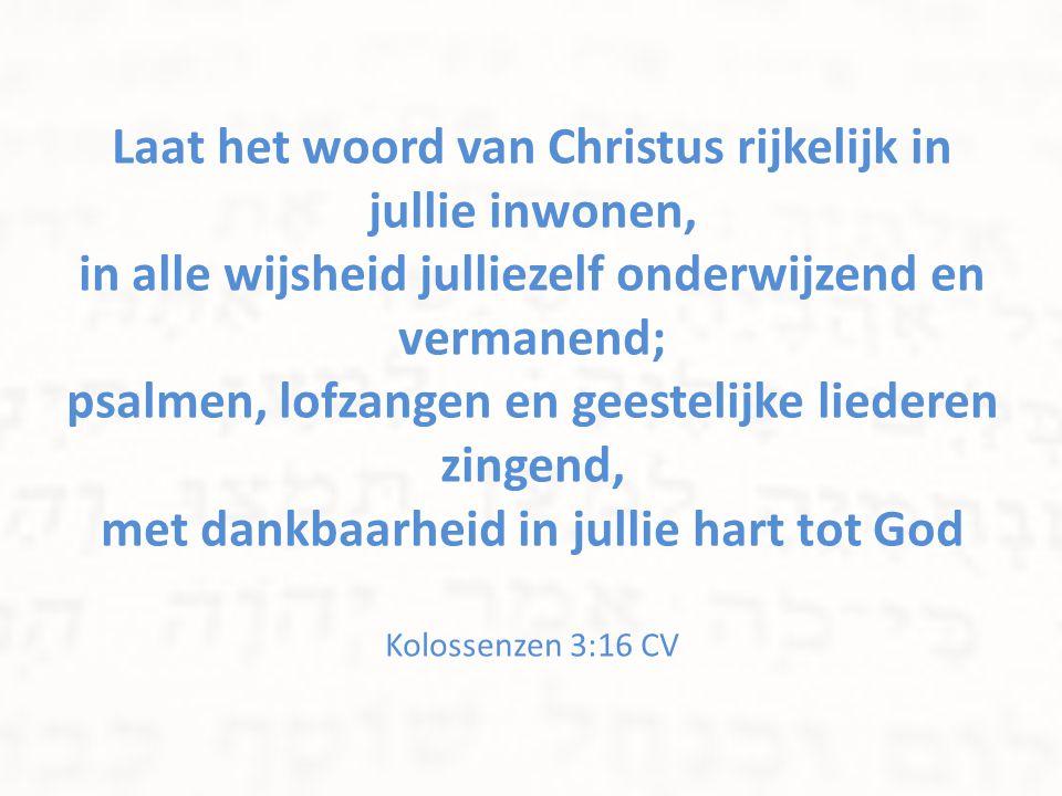 Laat het woord van Christus rijkelijk in jullie inwonen, in alle wijsheid julliezelf onderwijzend en vermanend; psalmen, lofzangen en geestelijke liederen zingend, met dankbaarheid in jullie hart tot God Kolossenzen 3:16 CV