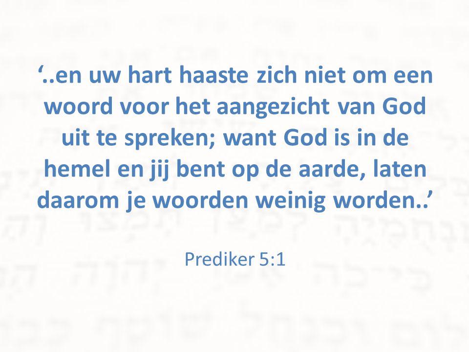 '..en uw hart haaste zich niet om een woord voor het aangezicht van God uit te spreken; want God is in de hemel en jij bent op de aarde, laten daarom je woorden weinig worden..' Prediker 5:1