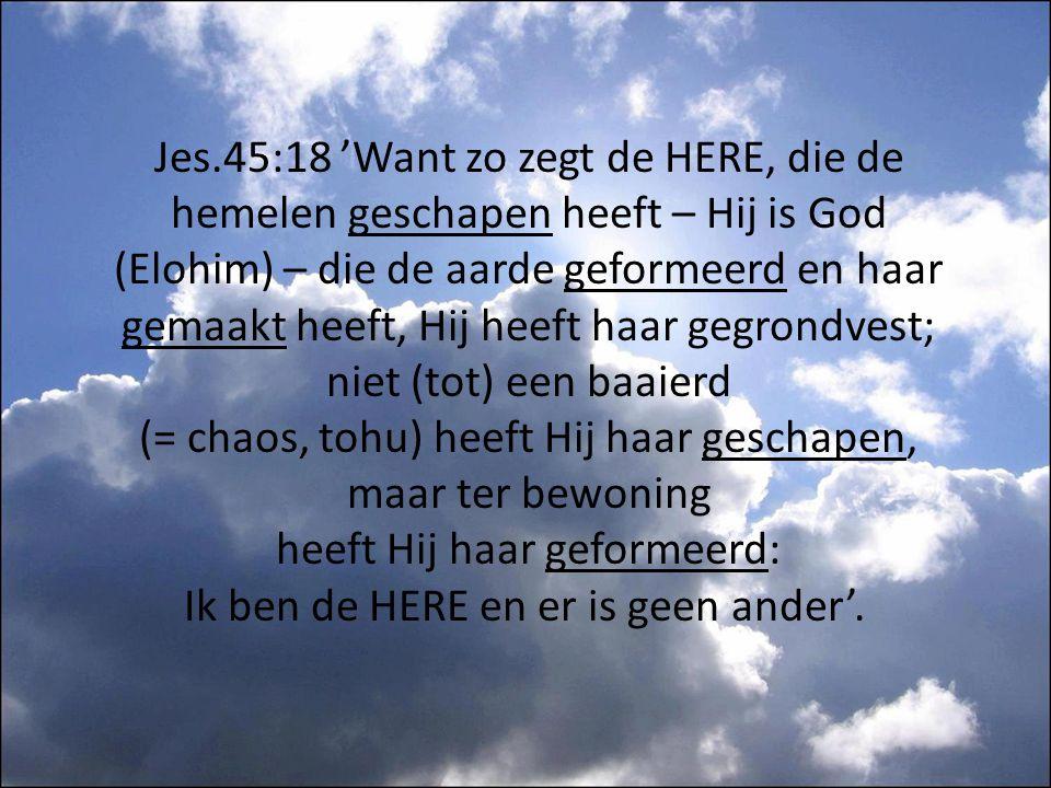 Jes.45:18 'Want zo zegt de HERE, die de hemelen geschapen heeft – Hij is God (Elohim) – die de aarde geformeerd en haar gemaakt heeft, Hij heeft haar gegrondvest; niet (tot) een baaierd (= chaos, tohu) heeft Hij haar geschapen, maar ter bewoning heeft Hij haar geformeerd: Ik ben de HERE en er is geen ander'.