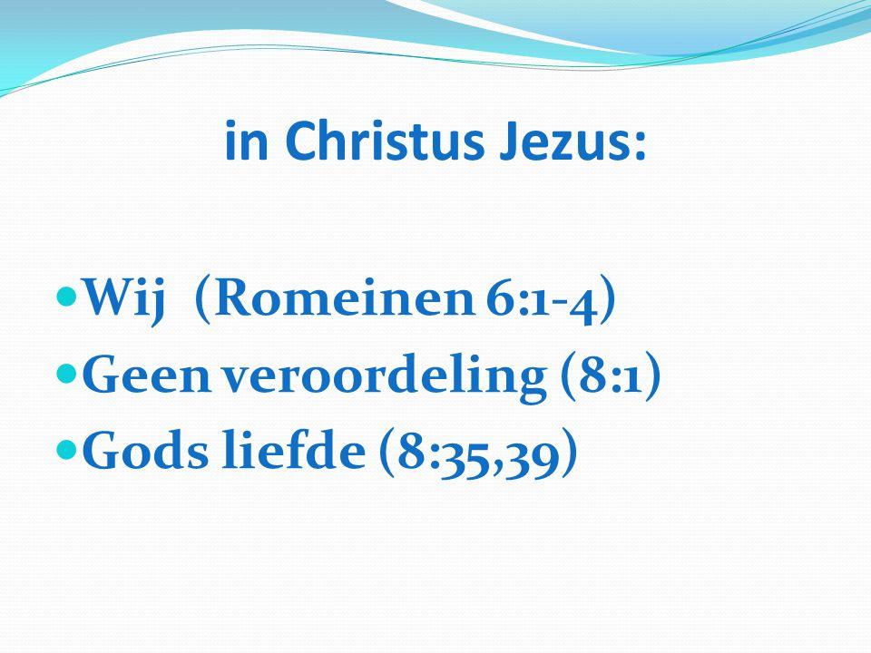 in Christus Jezus: Wij (Romeinen 6:1-4) Geen veroordeling (8:1)