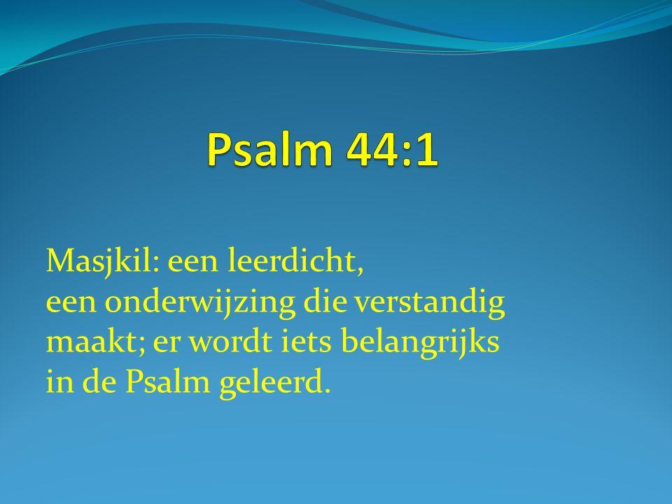 Psalm 44:1 Masjkil: een leerdicht, een onderwijzing die verstandig maakt; er wordt iets belangrijks in de Psalm geleerd.
