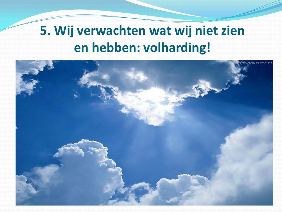 5. Wij verwachten wat wij niet zien en hebben: volharding!