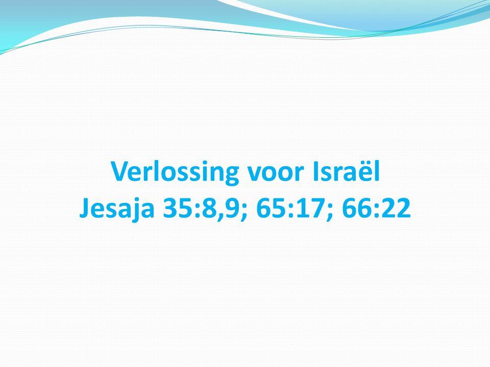 Verlossing voor Israël Jesaja 35:8,9; 65:17; 66:22