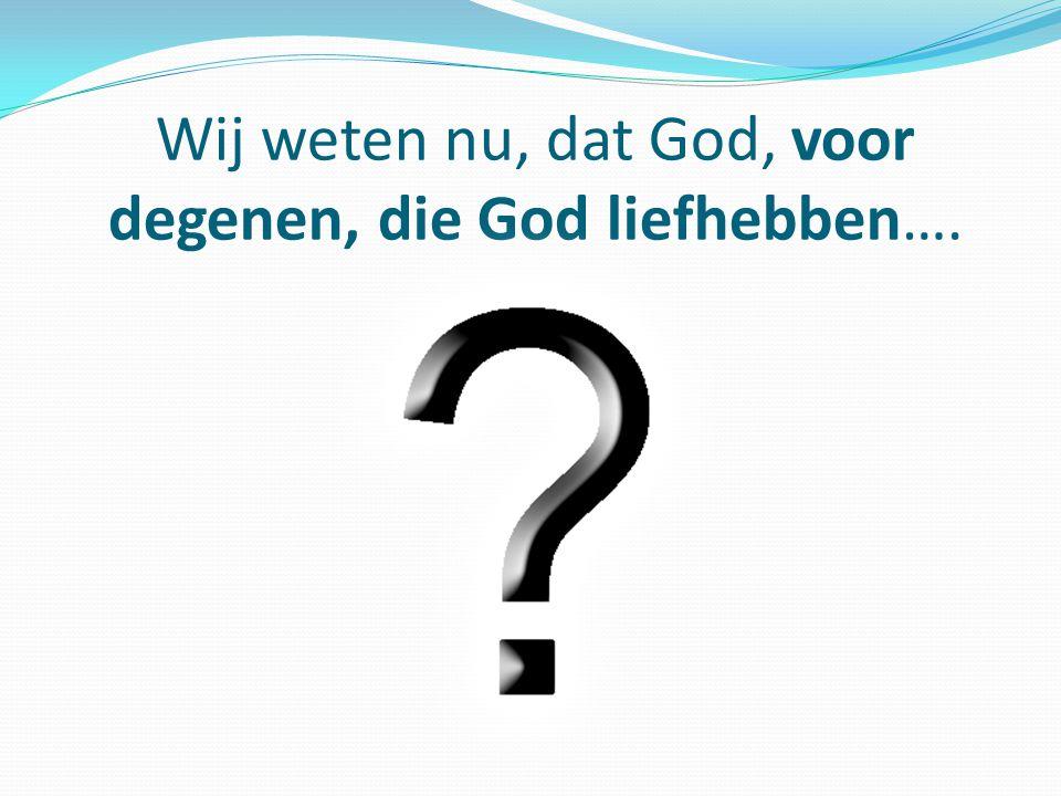 Wij weten nu, dat God, voor degenen, die God liefhebben….