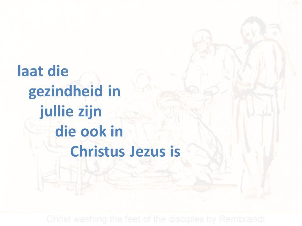 laat die gezindheid in jullie zijn die ook in Christus Jezus is
