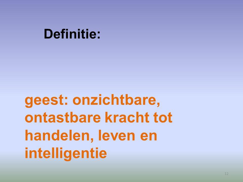 Definitie: geest: onzichtbare, ontastbare kracht tot handelen, leven en intelligentie