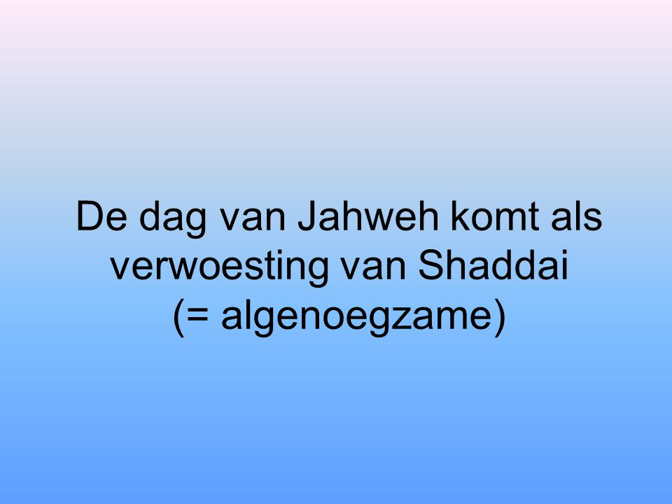 De dag van Jahweh komt als verwoesting van Shaddai (= algenoegzame)