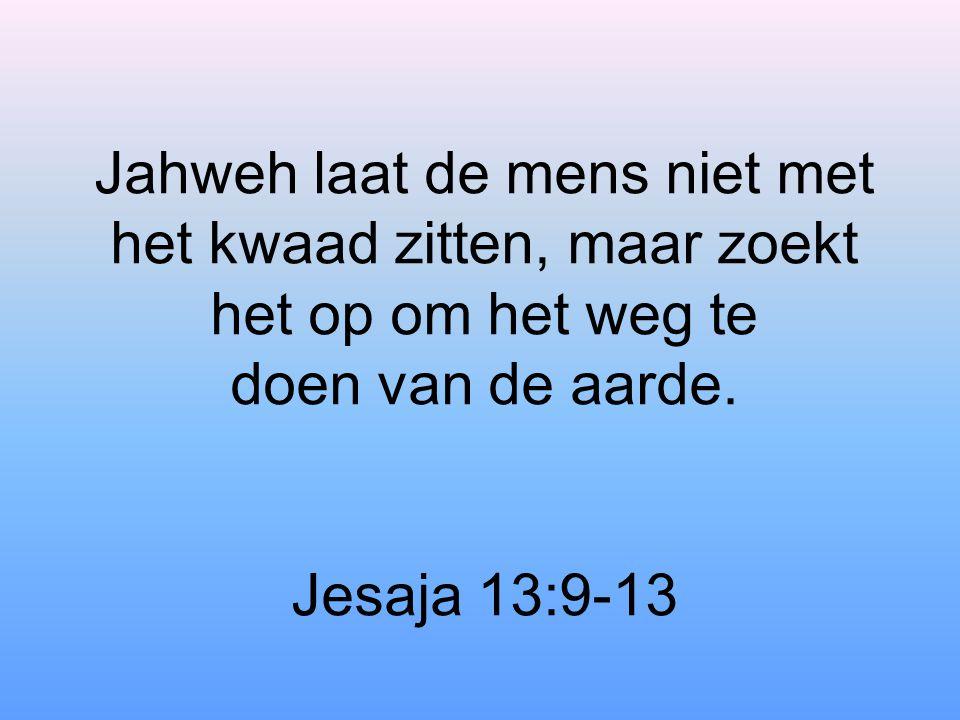 Jahweh laat de mens niet met het kwaad zitten, maar zoekt het op om het weg te doen van de aarde.