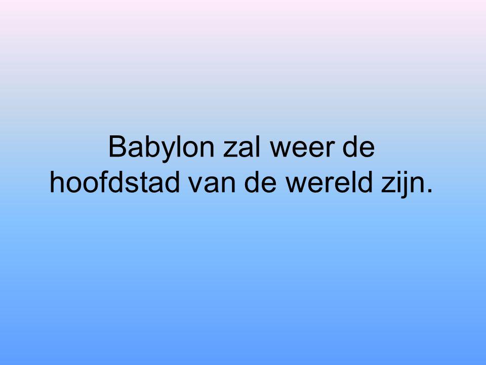 Babylon zal weer de hoofdstad van de wereld zijn.