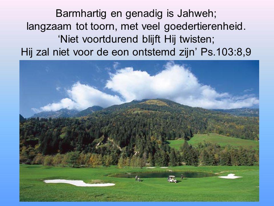 Barmhartig en genadig is Jahweh; langzaam tot toorn, met veel goedertierenheid.