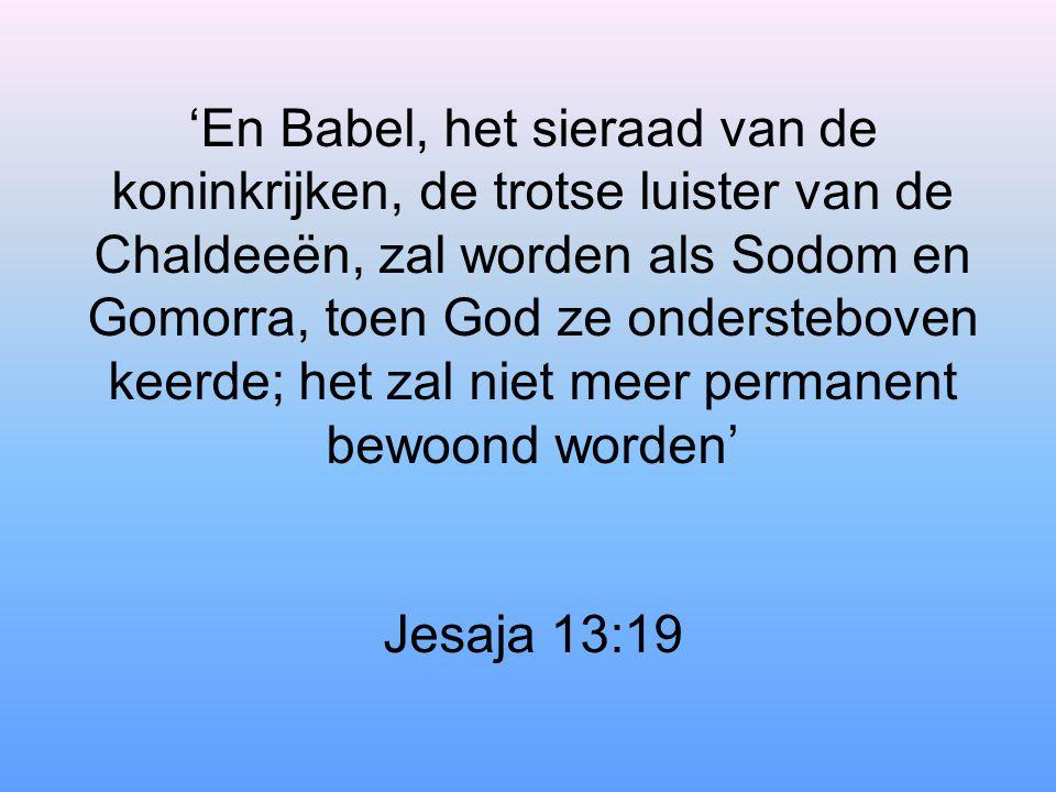 'En Babel, het sieraad van de koninkrijken, de trotse luister van de Chaldeeën, zal worden als Sodom en Gomorra, toen God ze ondersteboven keerde; het zal niet meer permanent bewoond worden' Jesaja 13:19