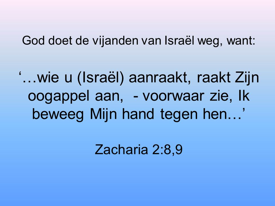 God doet de vijanden van Israël weg, want: '…wie u (Israël) aanraakt, raakt Zijn oogappel aan, - voorwaar zie, Ik beweeg Mijn hand tegen hen…' Zacharia 2:8,9