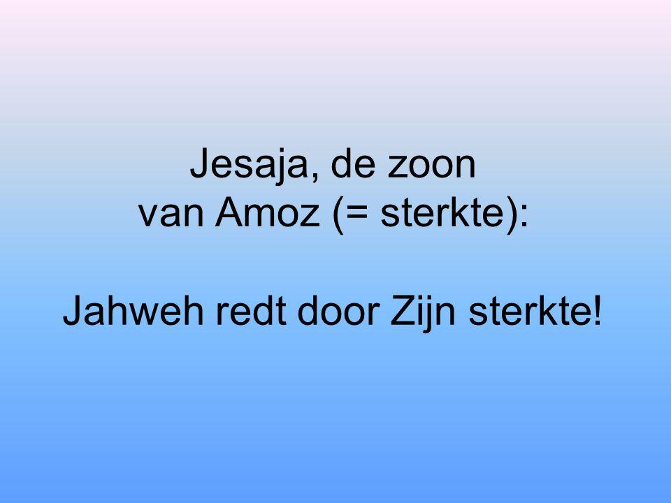Jesaja, de zoon van Amoz (= sterkte): Jahweh redt door Zijn sterkte!