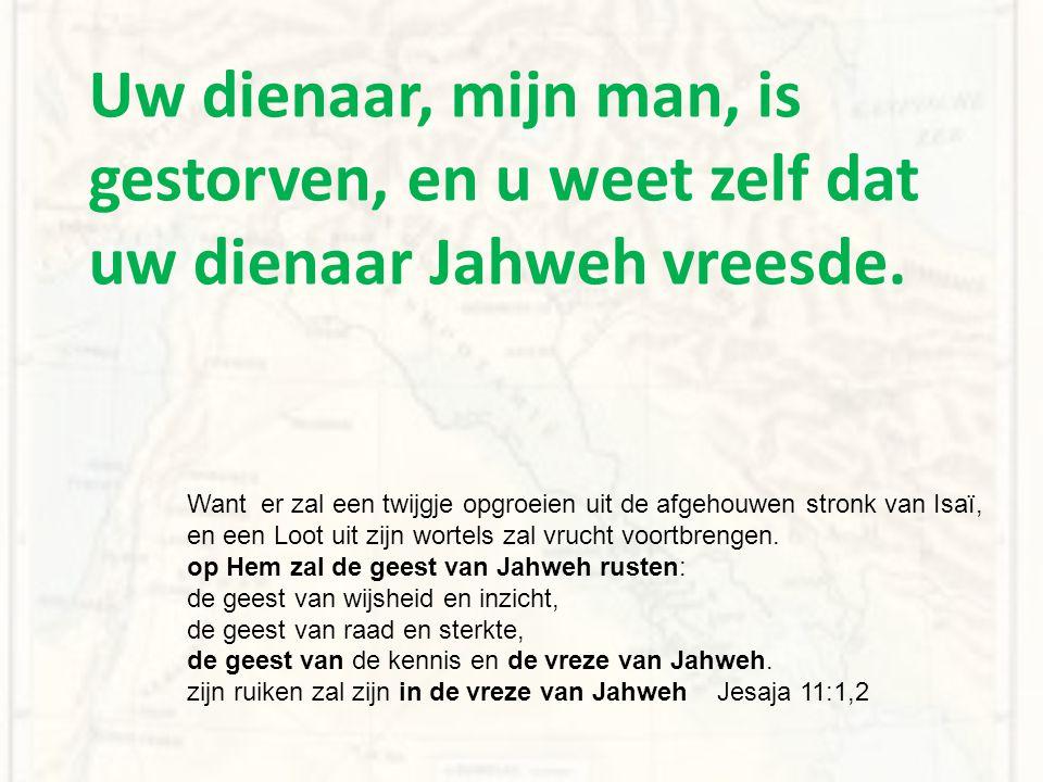 Uw dienaar, mijn man, is gestorven, en u weet zelf dat uw dienaar Jahweh vreesde.