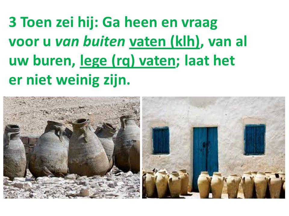 3 Toen zei hij: Ga heen en vraag voor u van buiten vaten (klh), van al uw buren, lege (rq) vaten; laat het er niet weinig zijn.