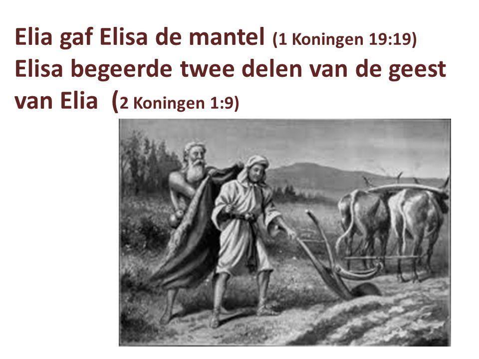 Elia gaf Elisa de mantel (1 Koningen 19:19) Elisa begeerde twee delen van de geest van Elia (2 Koningen 1:9)