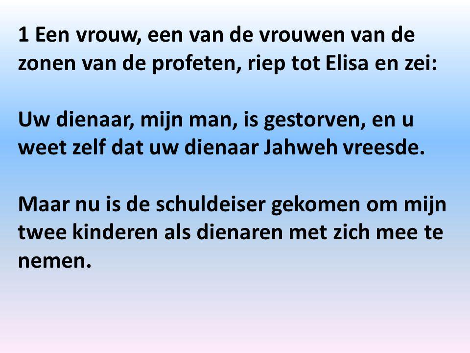 1 Een vrouw, een van de vrouwen van de zonen van de profeten, riep tot Elisa en zei: Uw dienaar, mijn man, is gestorven, en u weet zelf dat uw dienaar Jahweh vreesde.
