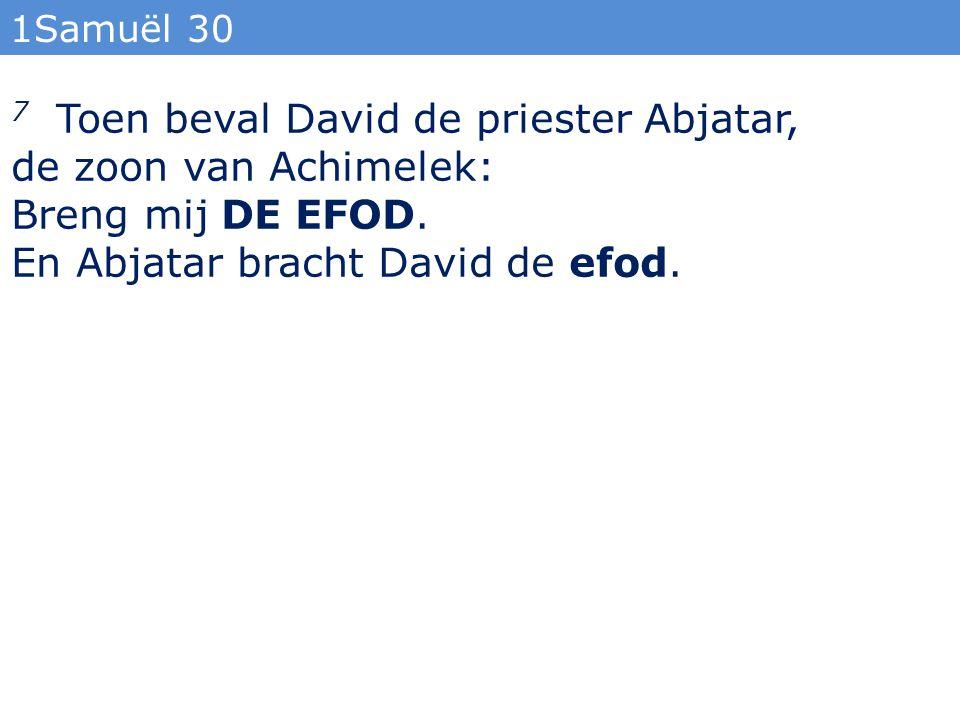 1Samuël 30 7 Toen beval David de priester Abjatar, de zoon van Achimelek: Breng mij DE EFOD.