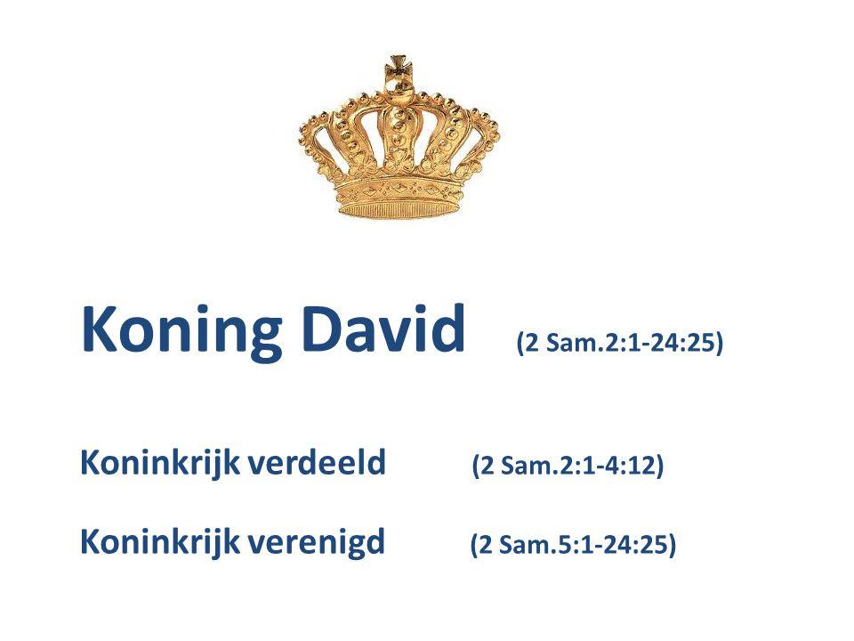 Koning David (2 Sam.2:1-24:25) Koninkrijk verdeeld (2 Sam.2:1-4:12)