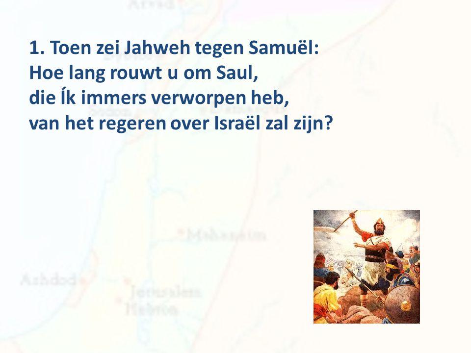 1. Toen zei Jahweh tegen Samuël: Hoe lang rouwt u om Saul,