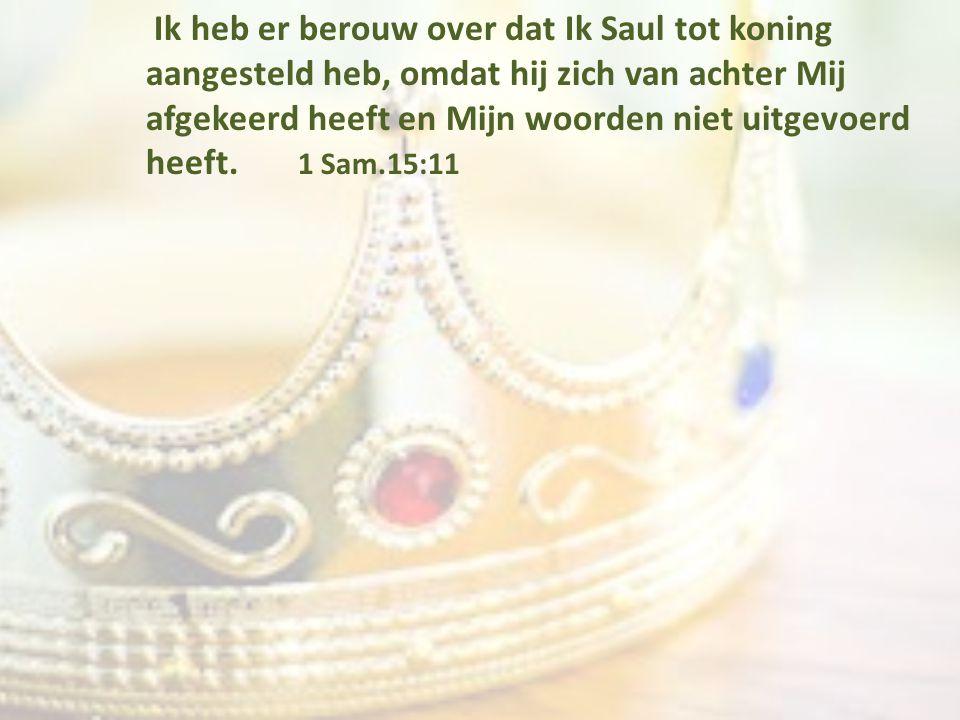 Ik heb er berouw over dat Ik Saul tot koning aangesteld heb, omdat hij zich van achter Mij afgekeerd heeft en Mijn woorden niet uitgevoerd heeft.