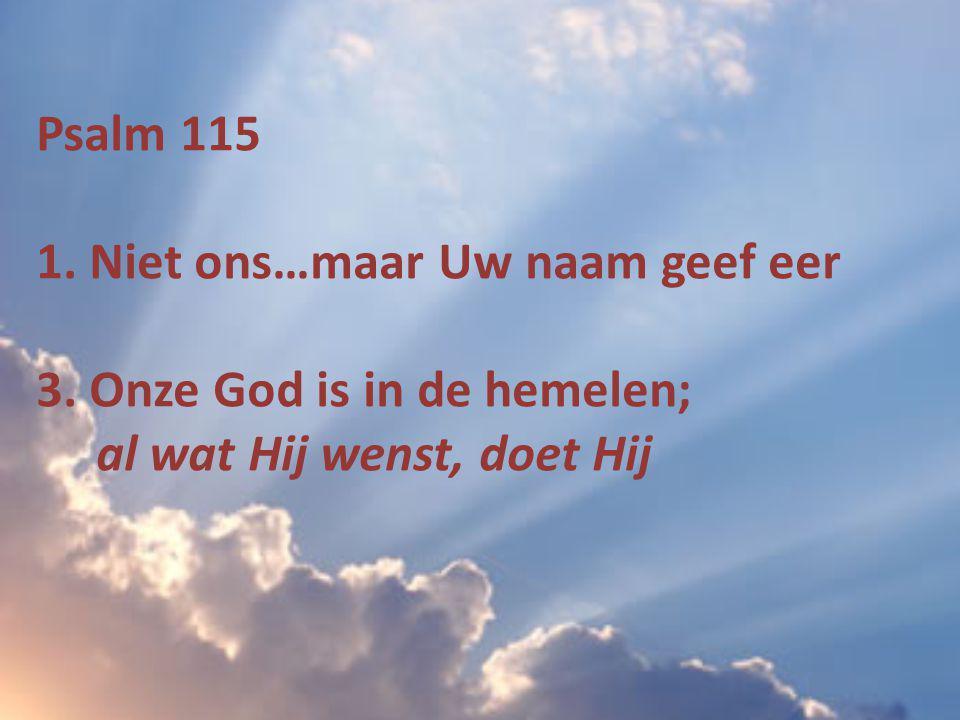 Psalm 115 1. Niet ons…maar Uw naam geef eer
