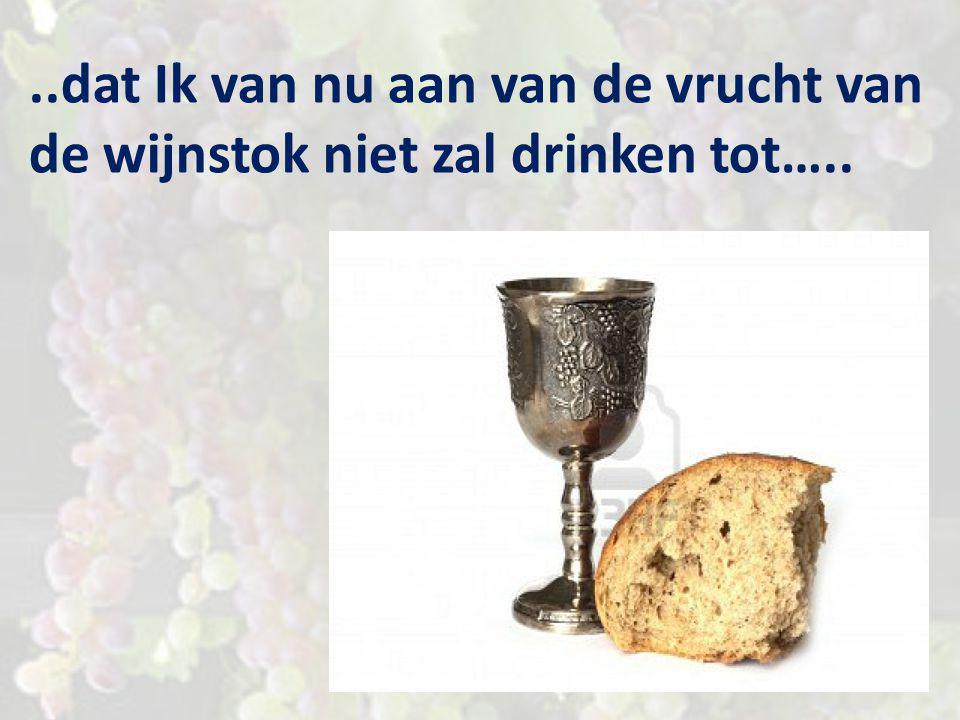 ..dat Ik van nu aan van de vrucht van de wijnstok niet zal drinken tot…..