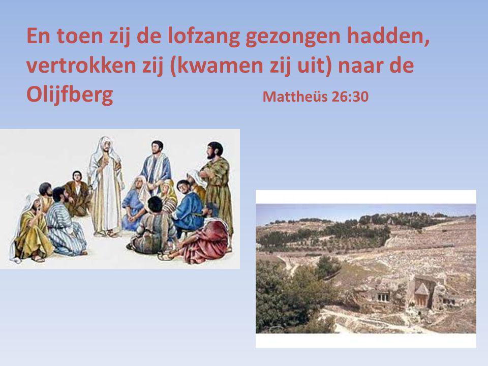 En toen zij de lofzang gezongen hadden, vertrokken zij (kwamen zij uit) naar de Olijfberg Mattheüs 26:30