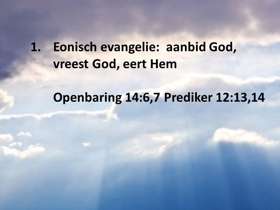Eonisch evangelie: aanbid God, vreest God, eert Hem Openbaring 14:6,7 Prediker 12:13,14